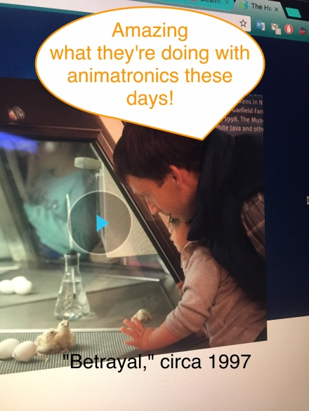 "A still image from the Museum of Science and Industry's site. A father and young girl look into a giant chick incubation cage. A photoshopped speech bubble attached to the father reads, ""Amazing what they're doing with animatronics these days!"" A line at the bottom reads "" 'Betrayal' circa 1997."""