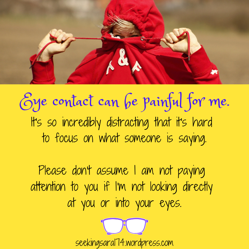 "A meme with a picture of a person in a red hoodie pulling the strings to cover their face. Text reads ""Eye contact can be painful for me. It's so incredibly distracting that it's hard to focus on what someone is saying. Please don't assume I am not paying attention to you if I'm not looking directly at you or into your eyes."" A graphic of pair of purple glasses is below the text."