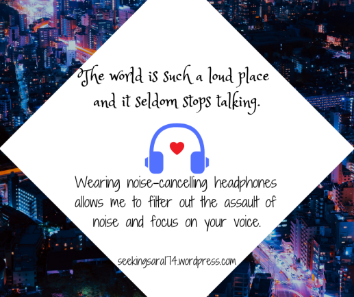 "A meme with a cityscape background and a white diamond in the middle. The text reads ""The world is such a loud place and it seldom stops talking. Wearing noise-cancelling headphones allows me to filter out the assault of noise and focus on your voice. SeekingSara174.wordpress.com."" There is a graphic of blue headphones in the middle with a tiny heart between the earphones."