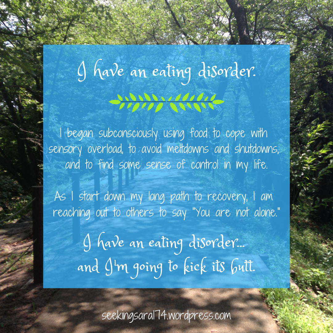 """A meme of a forest path with a blue square of text over it. Text reads, """"I have an eating disorder. I began subconsciously using food to cope with sensory overload, to avoid meltdowns and shutdowns, and to find some sense of control in my life. As I start down my long path to recovery, I am reaching out to others to say """"You are not alone."""" I have an eating disorder...and I'm going to kick its butt."""""""
