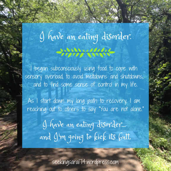 "A meme of a forest path with a blue square of text over it. Text reads, ""I have an eating disorder. I began subconsciously using food to cope with sensory overload, to avoid meltdowns and shutdowns, and to find some sense of control in my life. As I start down my long path to recovery, I am reaching out to others to say ""You are not alone."" I have an eating disorder...and I'm going to kick its butt."""