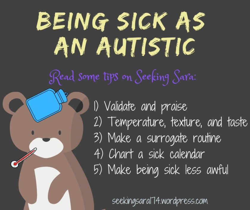 "A brown meme with a cute light brown bear drawing in the bottom left corner. The bear has a thermometer in his mouth and a cold compress on his head. Text reads ""Being sick as an autistic. Read some tips on Seeking Sara: 1) Validate and praise 2) Temperature, texture, and taste, 3) Make a surrogate routine, 4) Chart a sick calendar, 5) Make being sick less awful. seekingsara174.wordpress.com."""